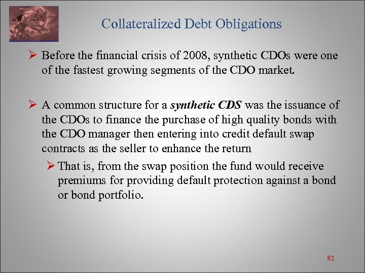 Collateralized Debt Obligations Ø Before the financial crisis of 2008, synthetic CDOs were
