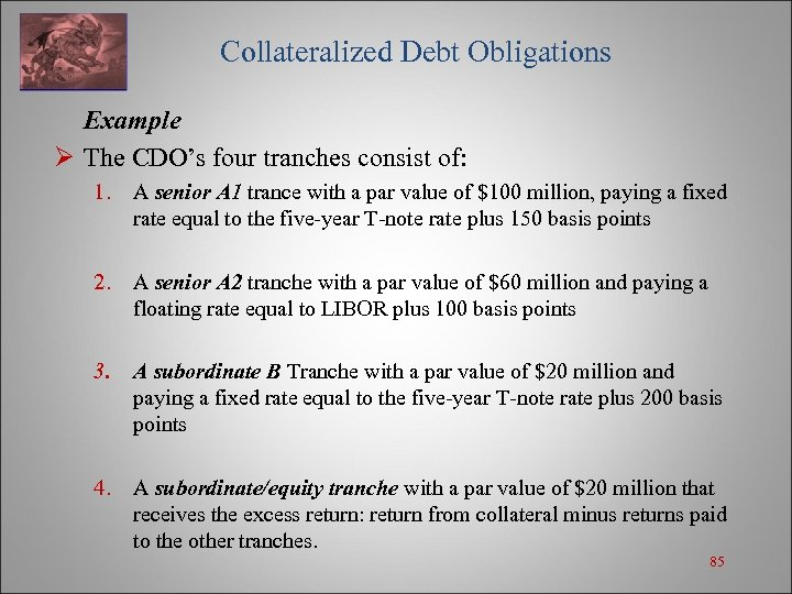 Collateralized Debt Obligations Example Ø The CDO's four tranches consist of: 1. A