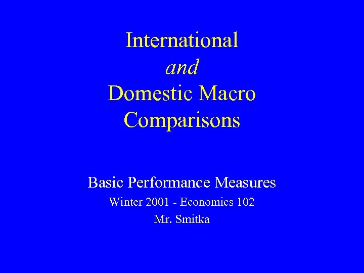 International and Domestic Macro Comparisons Basic Performance Measures Winter 2001 - Economics 102 Mr.