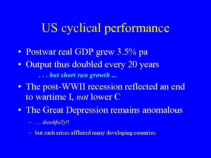US cyclical performance • Postwar real GDP grew 3. 5% pa • Output thus