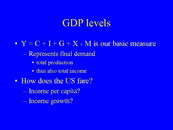 GDP levels • Y = C + I + G + X - M
