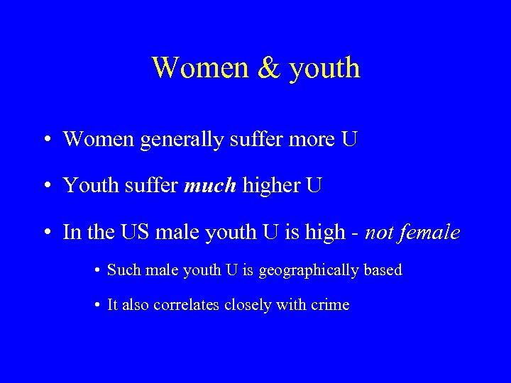 Women & youth • Women generally suffer more U • Youth suffer much higher