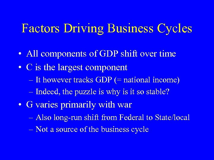 Factors Driving Business Cycles • All components of GDP shift over time • C