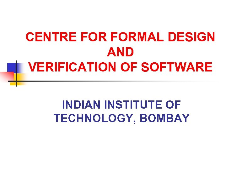 CENTRE FORMAL DESIGN AND VERIFICATION OF SOFTWARE INDIAN INSTITUTE OF TECHNOLOGY, BOMBAY