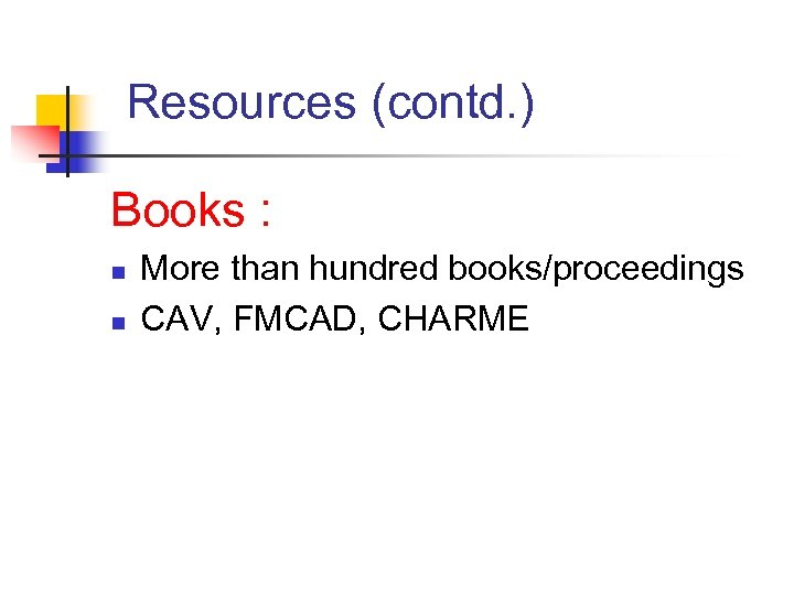 Resources (contd. ) Books : n n More than hundred books/proceedings CAV, FMCAD, CHARME