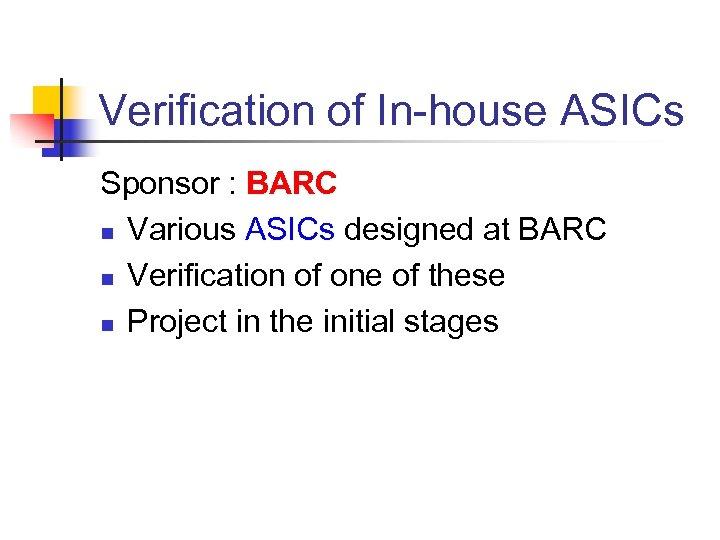 Verification of In-house ASICs Sponsor : BARC n Various ASICs designed at BARC n