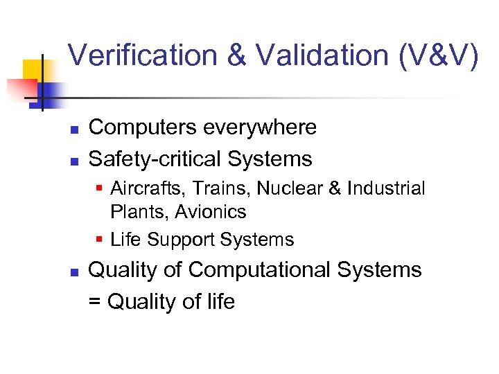 Verification & Validation (V&V) n n Computers everywhere Safety-critical Systems § Aircrafts, Trains, Nuclear