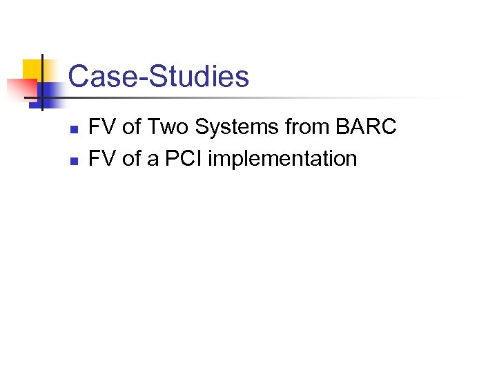 Case-Studies n n FV of Two Systems from BARC FV of a PCI implementation