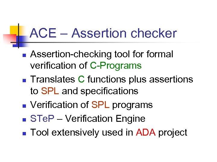 ACE – Assertion checker n n n Assertion-checking tool formal verification of C-Programs Translates