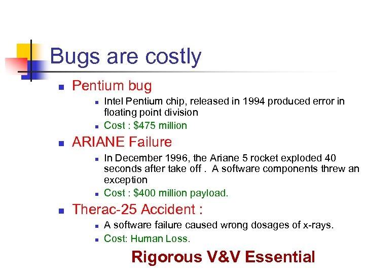 Bugs are costly n Pentium bug n n n ARIANE Failure n n n