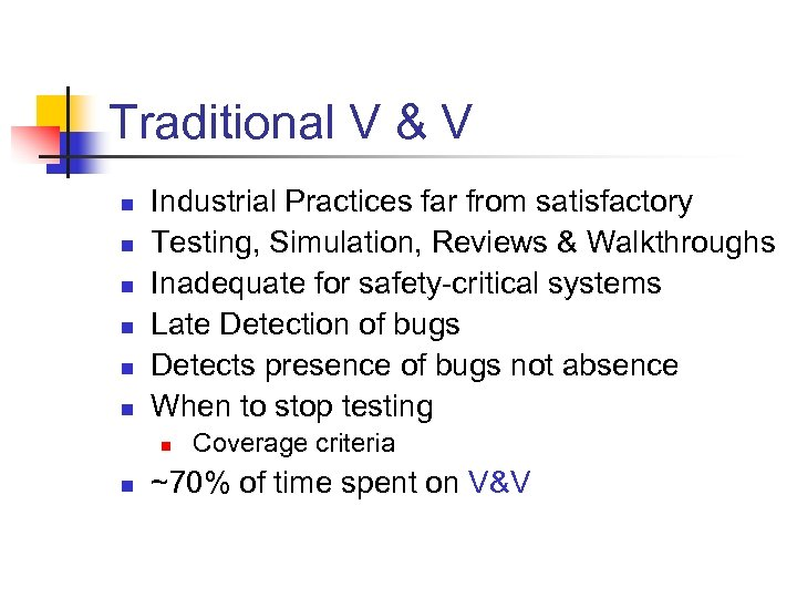 Traditional V & V n n n Industrial Practices far from satisfactory Testing, Simulation,