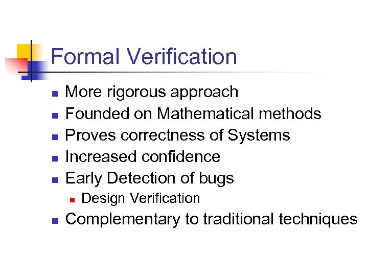 Formal Verification n n More rigorous approach Founded on Mathematical methods Proves correctness of