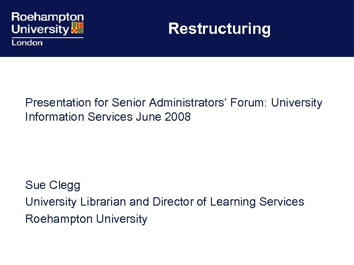 Restructuring Presentation for Senior Administrators' Forum: University Information Services June 2008 Sue Clegg University
