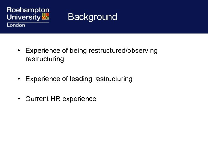 Background • Experience of being restructured/observing restructuring • Experience of leading restructuring • Current