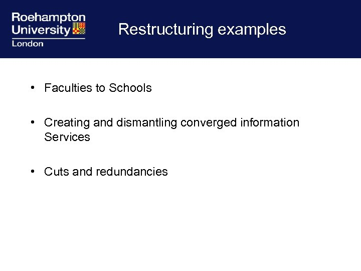 Restructuring examples • Faculties to Schools • Creating and dismantling converged information Services •