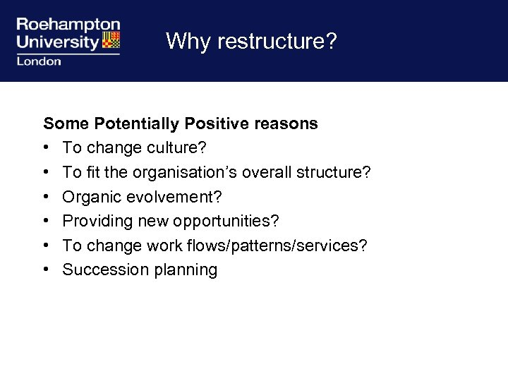Why restructure? Some Potentially Positive reasons • To change culture? • To fit the