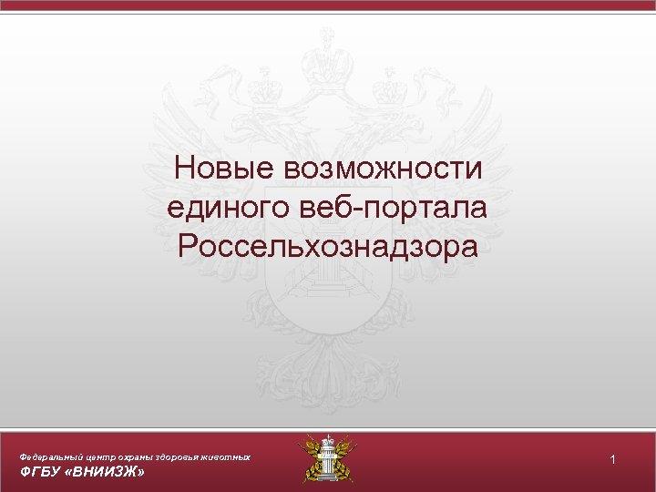 Новые возможности единого веб-портала Россельхознадзора Федеральный центр охраны здоровья животных ФГБУ «ВНИИЗЖ» 1