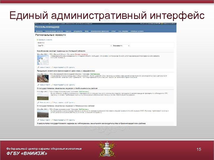 Единый административный интерфейс Федеральный центр охраны здоровья животных ФГБУ «ВНИИЗЖ» 15