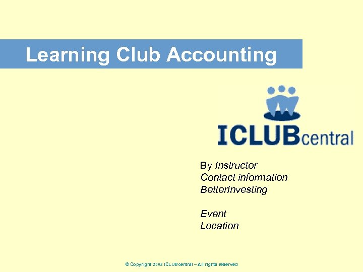 Learning Club Accounting By Instructor Contact information Better. Investing Event Location © Copyright 2002