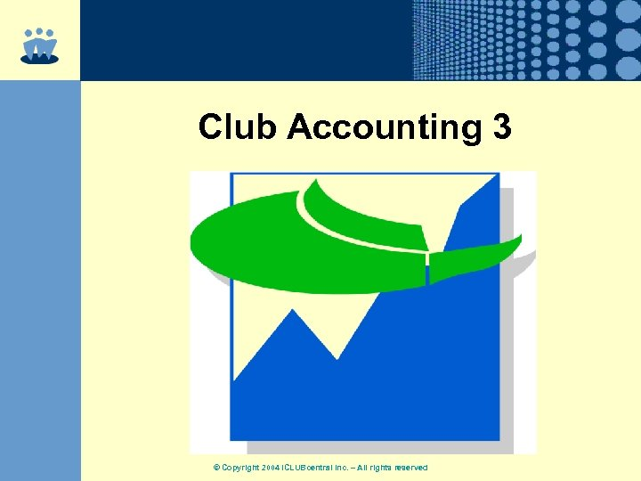 Club Accounting 3 © Copyright 2004 ICLUBcentral Inc. – All rights reserved