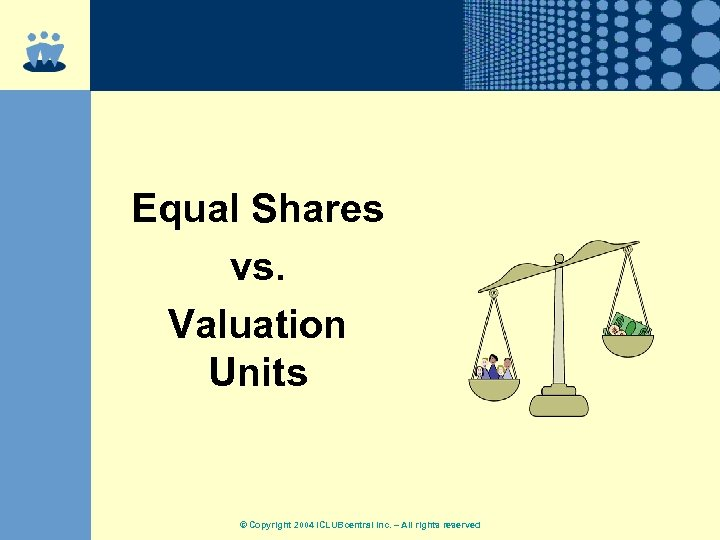 Equal Shares vs. Valuation Units © Copyright 2004 ICLUBcentral Inc. – All rights reserved