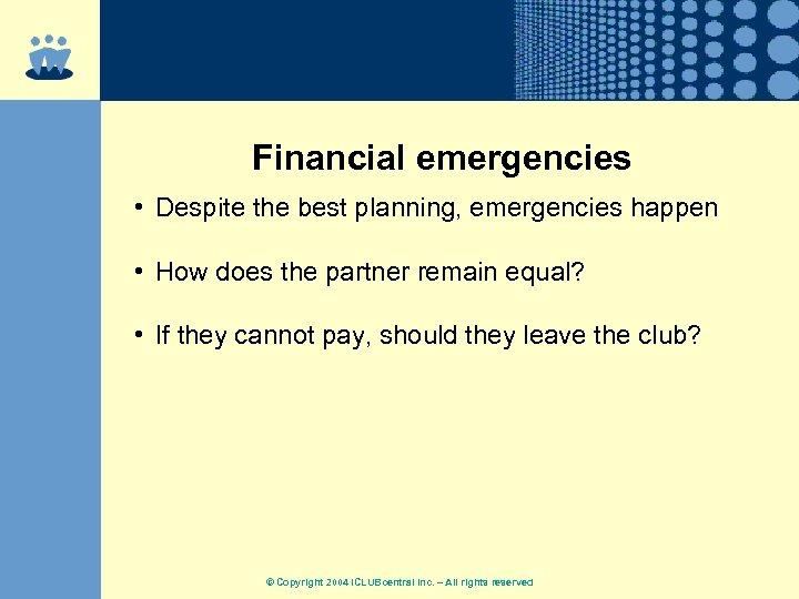 Financial emergencies • Despite the best planning, emergencies happen • How does the partner