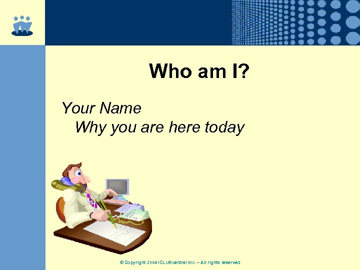 Who am I? Your Name Why you are here today © Copyright 2004 ICLUBcentral