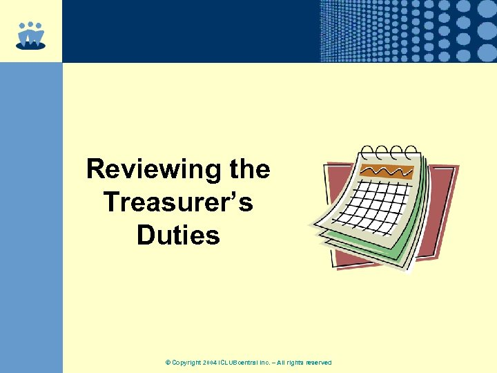 Reviewing the Treasurer's Duties © Copyright 2004 ICLUBcentral Inc. – All rights reserved