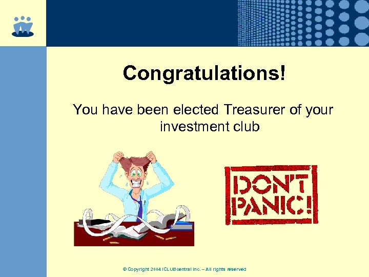 Congratulations! You have been elected Treasurer of your investment club © Copyright 2004 ICLUBcentral