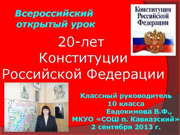 Всероссийский открытый урок 20 -лет Конституции Российской Федерации Классный руководитель 10 класса Евдокимова В.
