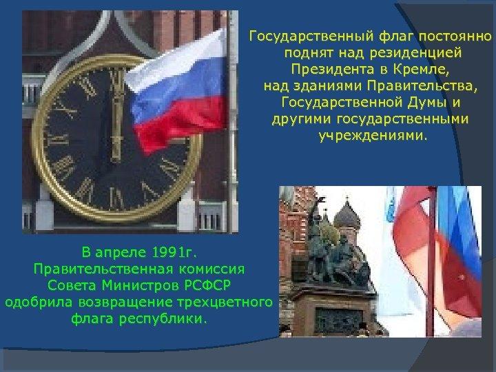 Государственный флаг постоянно поднят над резиденцией Президента в Кремле, над зданиями Правительства, Государственной Думы