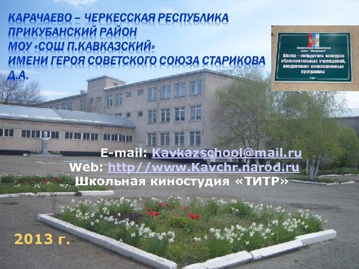 E-mail: Kavkazschool@mail. ru Web: http//www. Kavchr. narod. ru Школьная киностудия «ТИТР» 2013 г.