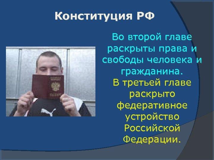 Конституция РФ Во второй главе раскрыты права и свободы человека и гражданина. В третьей