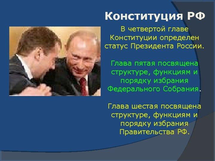 Конституция РФ В четвертой главе Конституции определен статус Президента России. Глава пятая посвящена структуре,