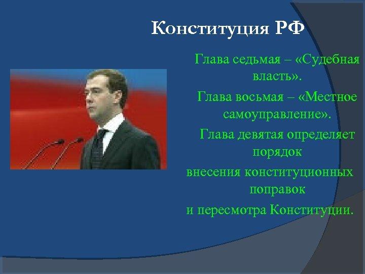 Конституция РФ Глава седьмая – «Судебная власть» . Глава восьмая – «Местное самоуправление» .
