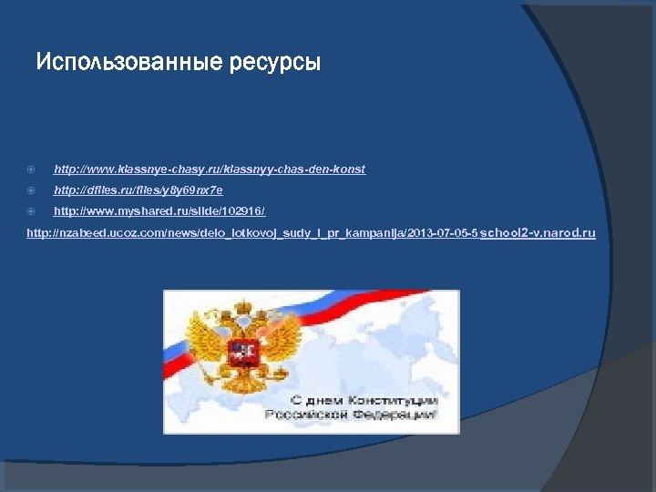 Использованные ресурсы http: //www. klassnye-chasy. ru/klassnyy-chas-den-konst http: //dfiles. ru/files/y 8 y 69 nx 7