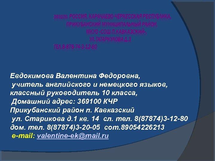 Евдокимова Валентина Федоровна, учитель английского и немецкого языков, классный руководитель 10 класса, Домашний адрес: