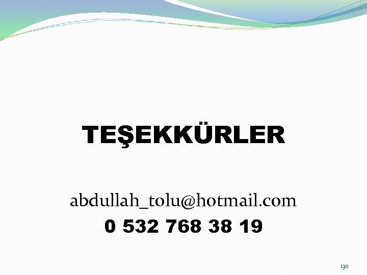 TEŞEKKÜRLER abdullah_tolu@hotmail. com 0 532 768 38 19 130