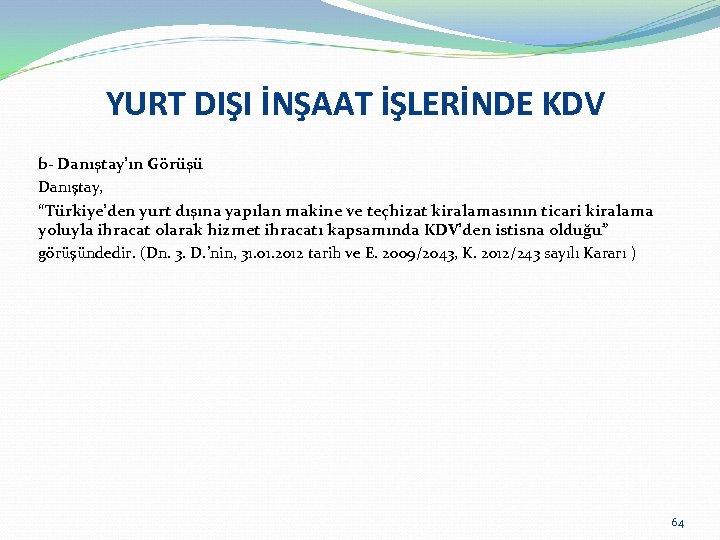 """YURT DIŞI İNŞAAT İŞLERİNDE KDV b- Danıştay'ın Görüşü Danıştay, """"Türkiye'den yurt dışına yapılan makine"""