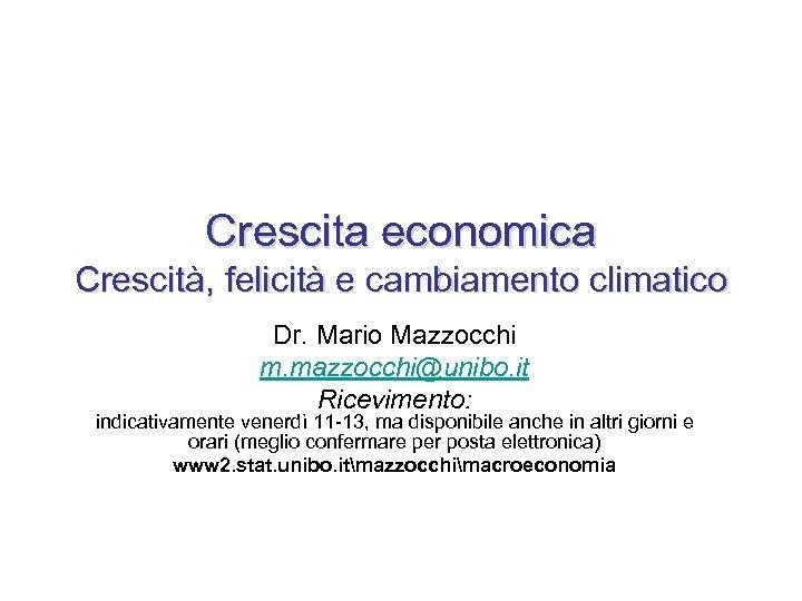 Crescita economica Crescità, felicità e cambiamento climatico Dr. Mario Mazzocchi m. mazzocchi@unibo. it Ricevimento: