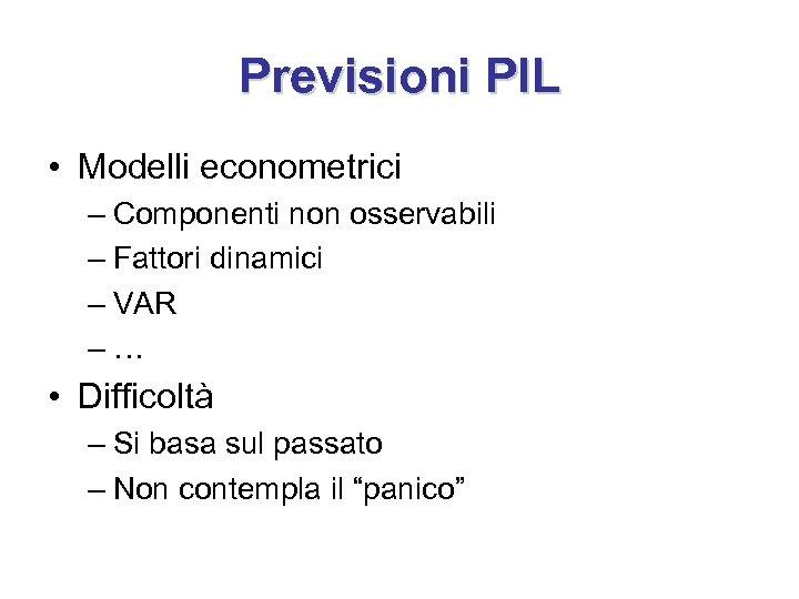 Previsioni PIL • Modelli econometrici – Componenti non osservabili – Fattori dinamici – VAR