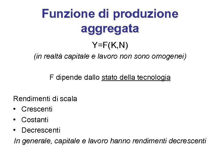 Funzione di produzione aggregata Y=F(K, N) (in realtà capitale e lavoro non sono omogenei)