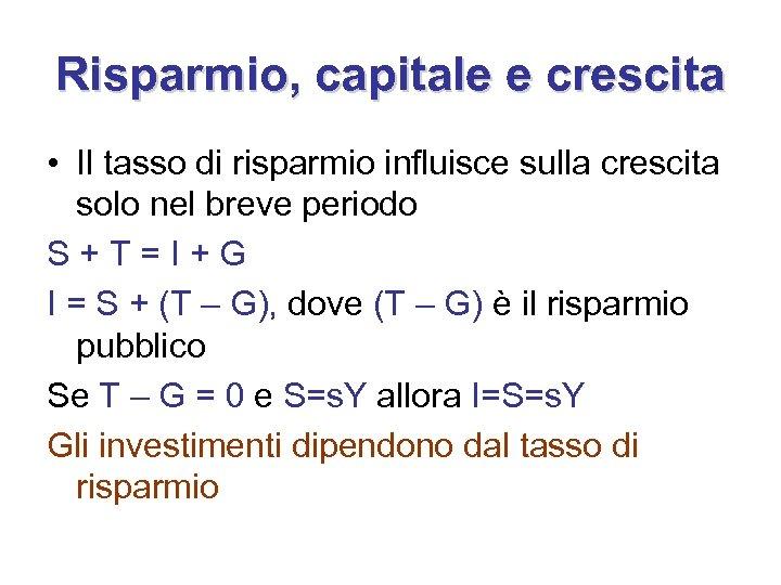 Risparmio, capitale e crescita • Il tasso di risparmio influisce sulla crescita solo nel