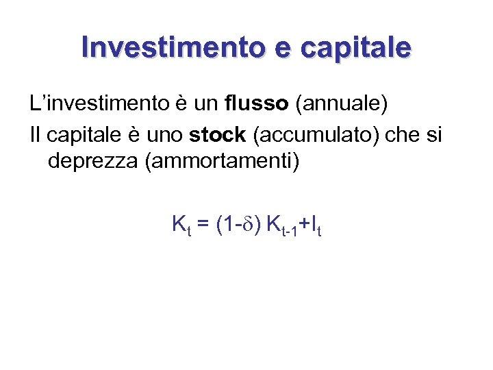 Investimento e capitale L'investimento è un flusso (annuale) Il capitale è uno stock (accumulato)