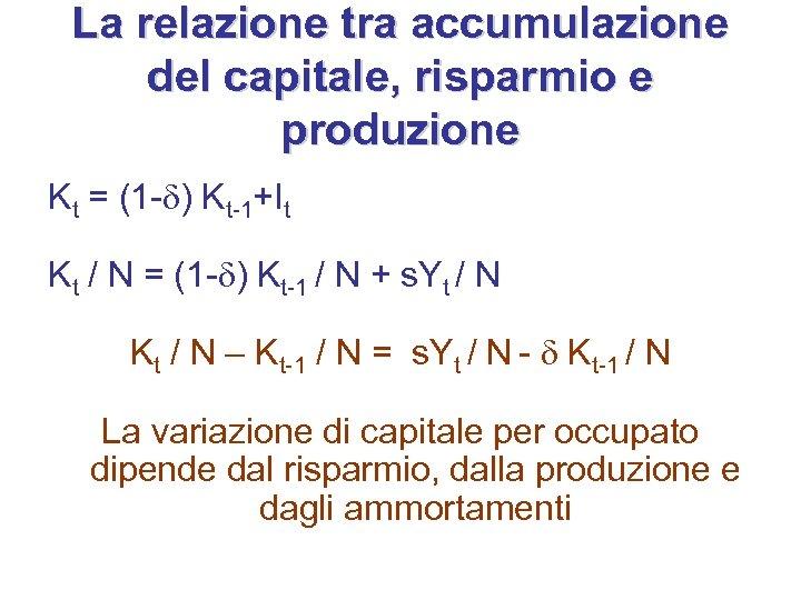 La relazione tra accumulazione del capitale, risparmio e produzione Kt = (1 -d) Kt-1+It