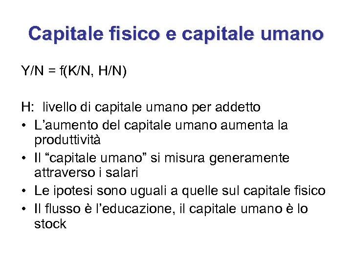 Capitale fisico e capitale umano Y/N = f(K/N, H/N) H: livello di capitale umano