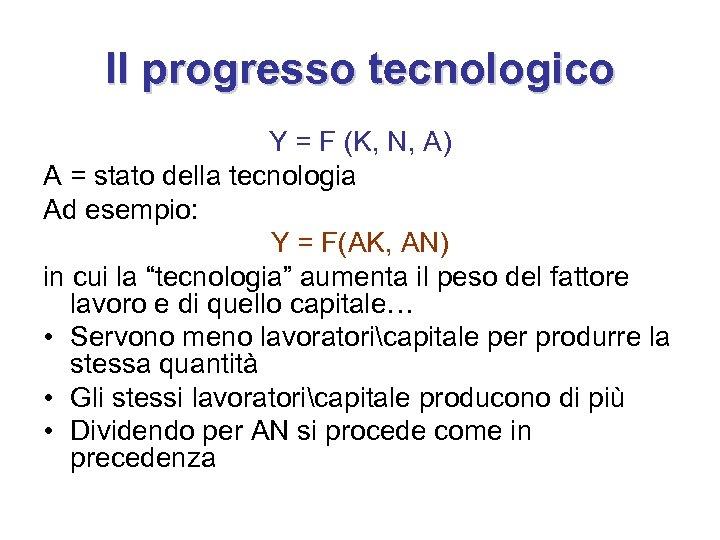 Il progresso tecnologico Y = F (K, N, A) A = stato della tecnologia