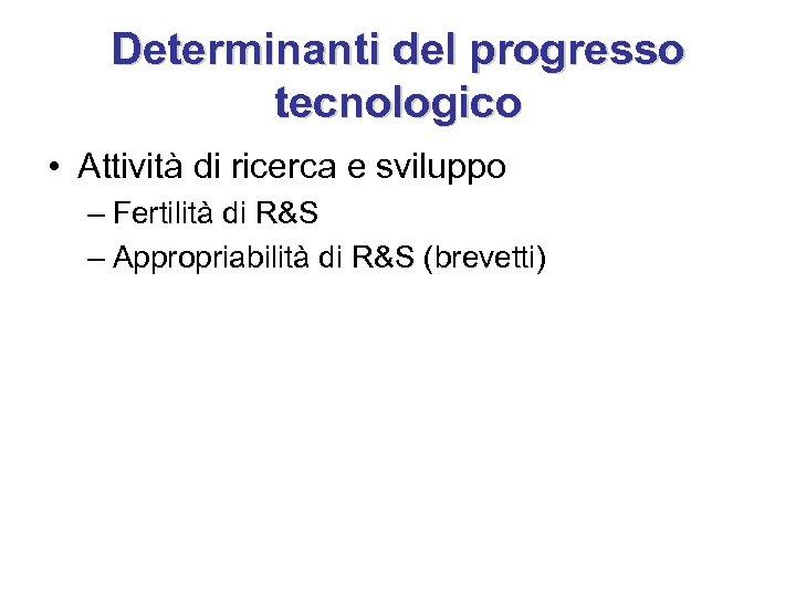 Determinanti del progresso tecnologico • Attività di ricerca e sviluppo – Fertilità di R&S