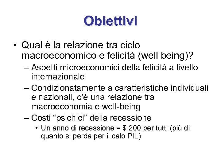 Obiettivi • Qual è la relazione tra ciclo macroeconomico e felicità (well being)? –