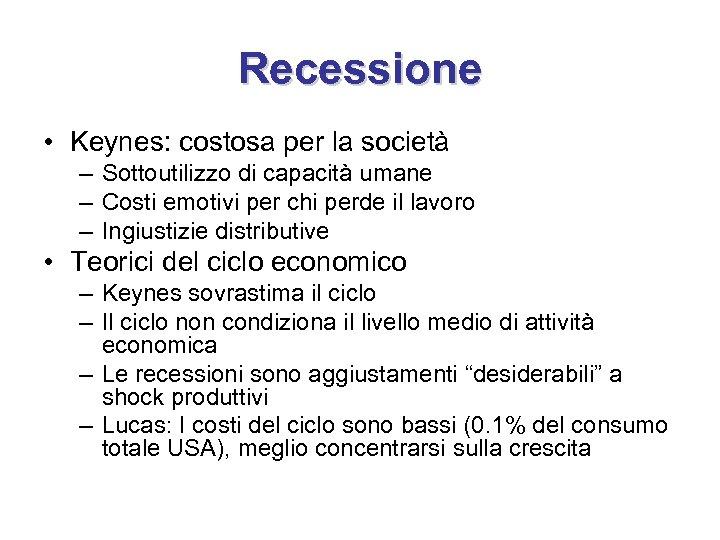 Recessione • Keynes: costosa per la società – Sottoutilizzo di capacità umane – Costi